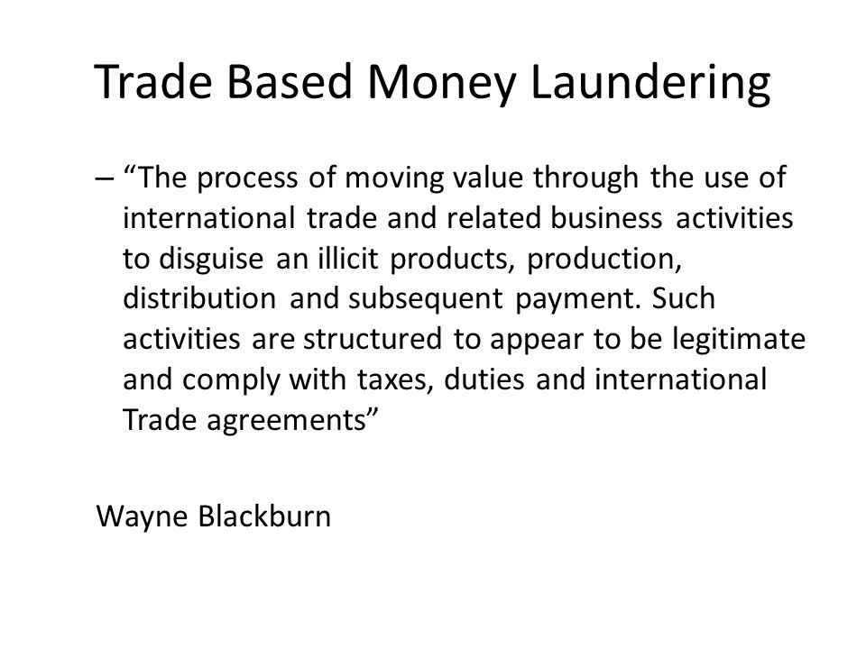 Trade Based Money Laundering – The process of moving value through the use of international trade and related business activities to disguise an illicit products, production, distribution and subsequent payment.
