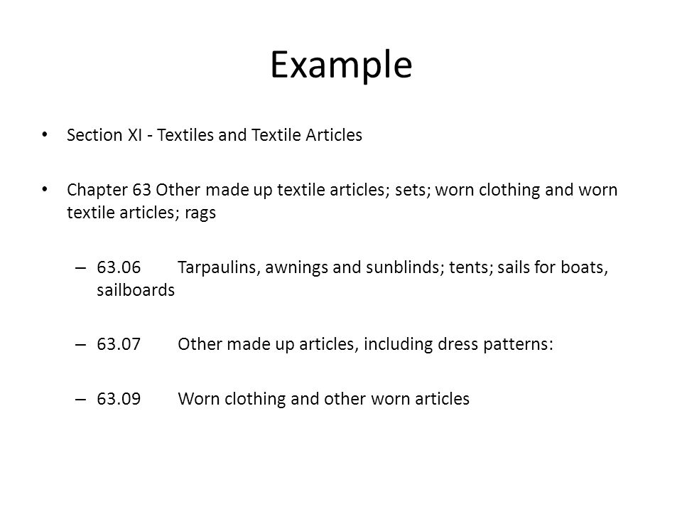 Example Section XI - Textiles and Textile Articles Chapter 63 Other made up textile articles; sets; worn clothing and worn textile articles; rags – 63.06Tarpaulins, awnings and sunblinds; tents; sails for boats, sailboards – 63.07Other made up articles, including dress patterns: – 63.09Worn clothing and other worn articles