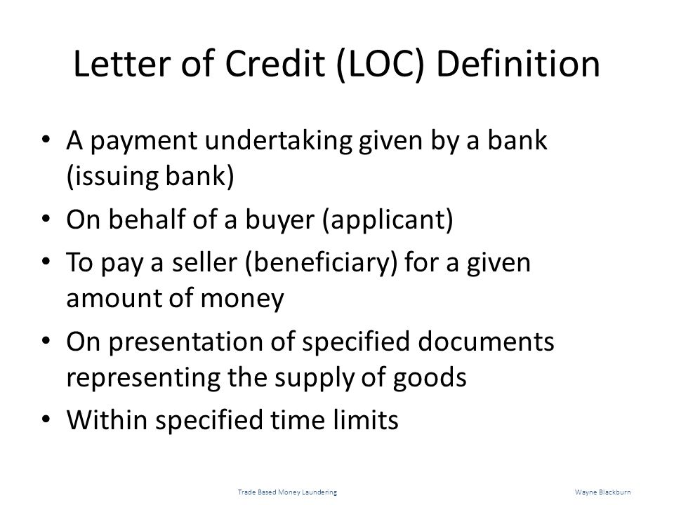 Letter of Credit (LOC) Definition A payment undertaking given by a bank (issuing bank) On behalf of a buyer (applicant) To pay a seller (beneficiary) for a given amount of money On presentation of specified documents representing the supply of goods Within specified time limits Trade Based Money LaunderingWayne Blackburn