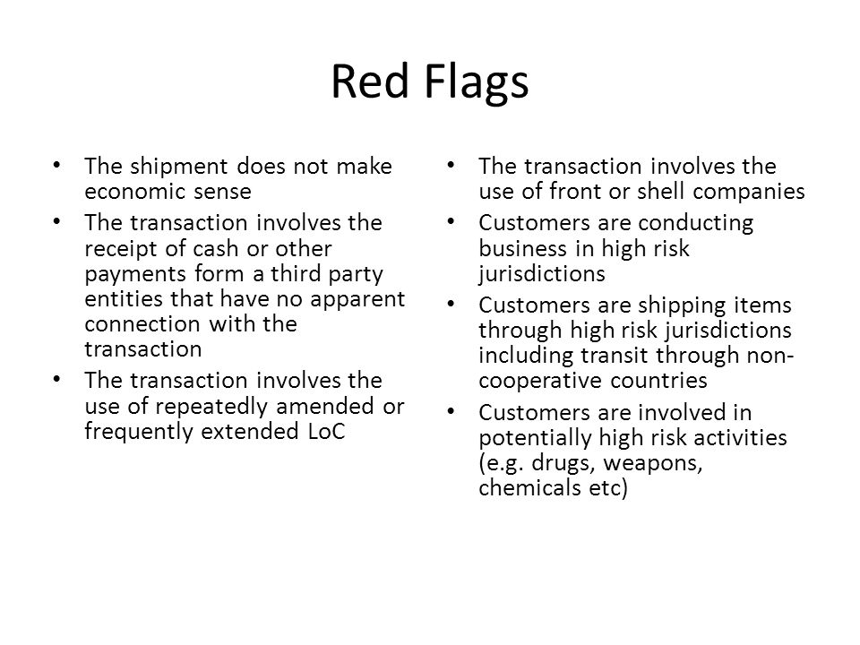 Red Flags The shipment does not make economic sense The transaction involves the receipt of cash or other payments form a third party entities that have no apparent connection with the transaction The transaction involves the use of repeatedly amended or frequently extended LoC The transaction involves the use of front or shell companies Customers are conducting business in high risk jurisdictions Customers are shipping items through high risk jurisdictions including transit through non- cooperative countries Customers are involved in potentially high risk activities (e.g.