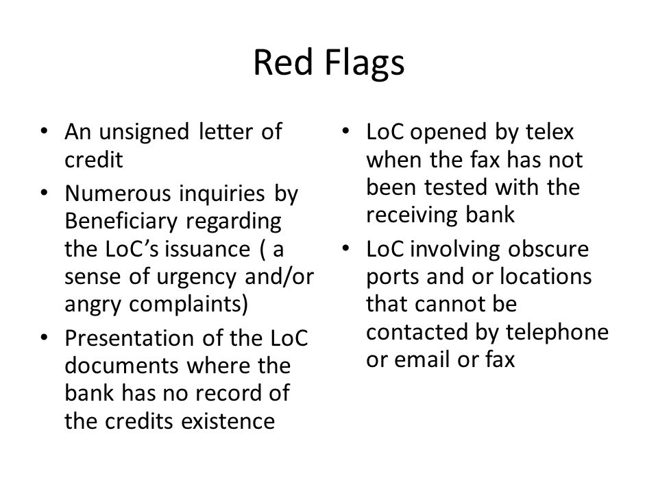 Red Flags An unsigned letter of credit Numerous inquiries by Beneficiary regarding the LoCs issuance ( a sense of urgency and/or angry complaints) Presentation of the LoC documents where the bank has no record of the credits existence LoC opened by telex when the fax has not been tested with the receiving bank LoC involving obscure ports and or locations that cannot be contacted by telephone or email or fax