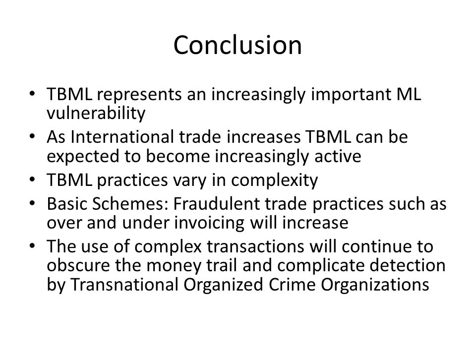 Conclusion TBML represents an increasingly important ML vulnerability As International trade increases TBML can be expected to become increasingly active TBML practices vary in complexity Basic Schemes: Fraudulent trade practices such as over and under invoicing will increase The use of complex transactions will continue to obscure the money trail and complicate detection by Transnational Organized Crime Organizations