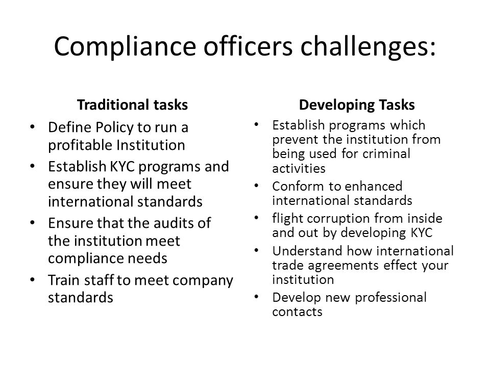 Compliance officers challenges: Traditional tasks Define Policy to run a profitable Institution Establish KYC programs and ensure they will meet international standards Ensure that the audits of the institution meet compliance needs Train staff to meet company standards Developing Tasks Establish programs which prevent the institution from being used for criminal activities Conform to enhanced international standards flight corruption from inside and out by developing KYC Understand how international trade agreements effect your institution Develop new professional contacts