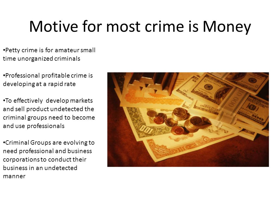 Motive for most crime is Money Petty crime is for amateur small time unorganized criminals Professional profitable crime is developing at a rapid rate To effectively develop markets and sell product undetected the criminal groups need to become and use professionals Criminal Groups are evolving to need professional and business corporations to conduct their business in an undetected manner