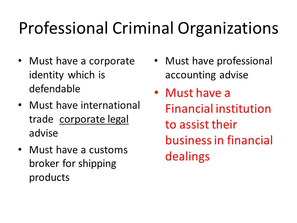 Professional Criminal Organizations Must have a corporate identity which is defendable Must have international trade corporate legal advise Must have a customs broker for shipping products Must have professional accounting advise Must have a Financial institution to assist their business in financial dealings