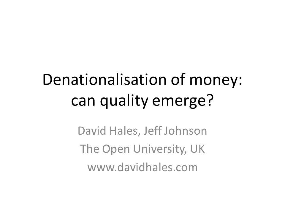 Denationalisation of money: can quality emerge? David Hales, Jeff Johnson The Open University, UK www.davidhales.com
