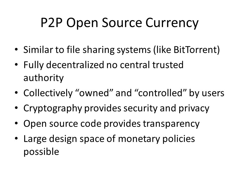 P2P Open Source Currency Similar to file sharing systems (like BitTorrent) Fully decentralized no central trusted authority Collectively owned and con
