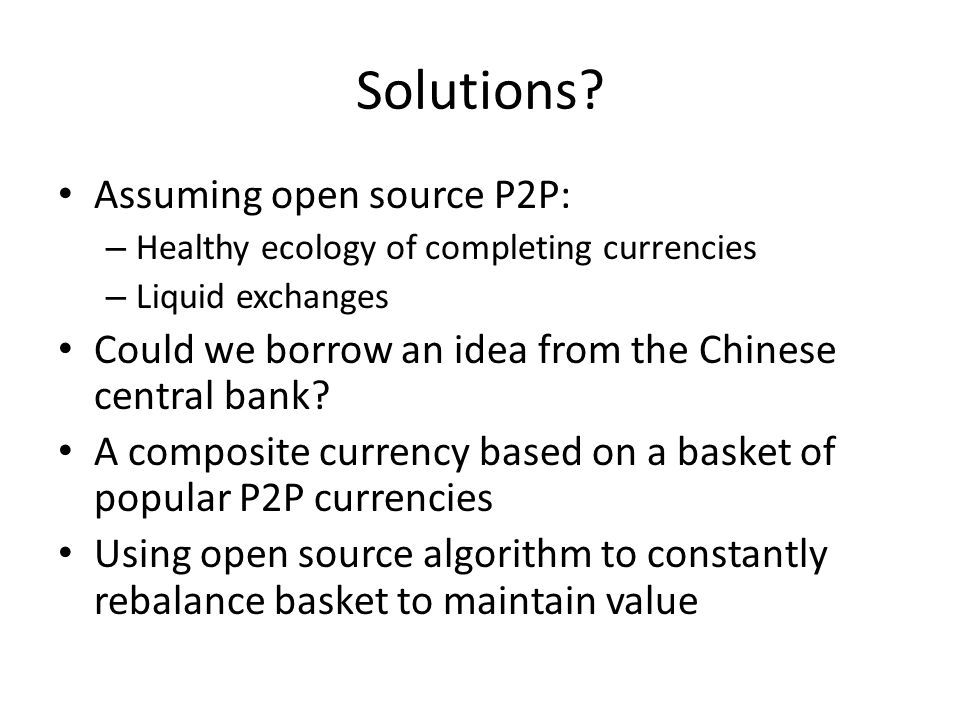 Solutions? Assuming open source P2P: – Healthy ecology of completing currencies – Liquid exchanges Could we borrow an idea from the Chinese central ba