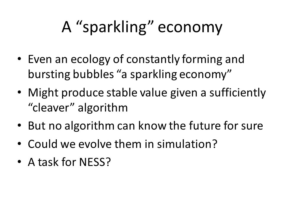A sparkling economy Even an ecology of constantly forming and bursting bubbles a sparkling economy Might produce stable value given a sufficiently cle
