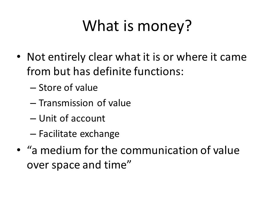 What is money? Not entirely clear what it is or where it came from but has definite functions: – Store of value – Transmission of value – Unit of acco