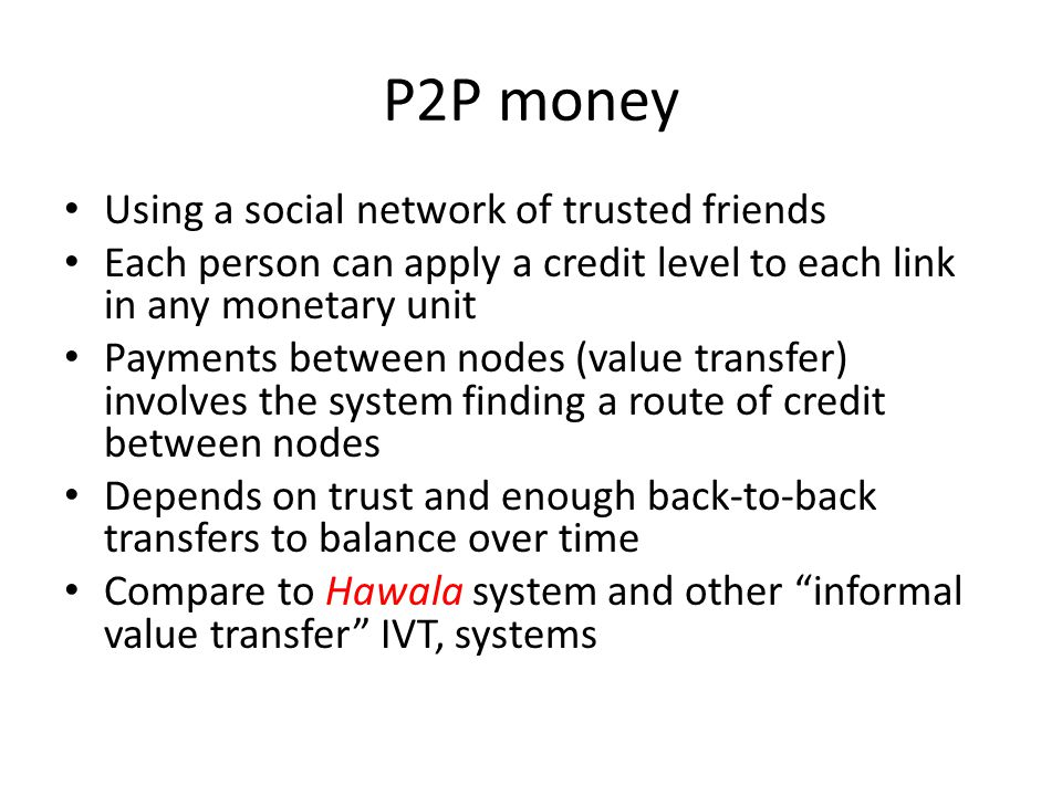 P2P money Using a social network of trusted friends Each person can apply a credit level to each link in any monetary unit Payments between nodes (val