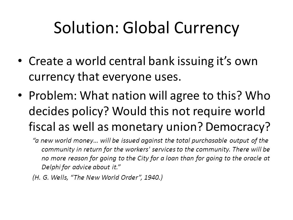 Solution: Global Currency Create a world central bank issuing its own currency that everyone uses. Problem: What nation will agree to this? Who decide