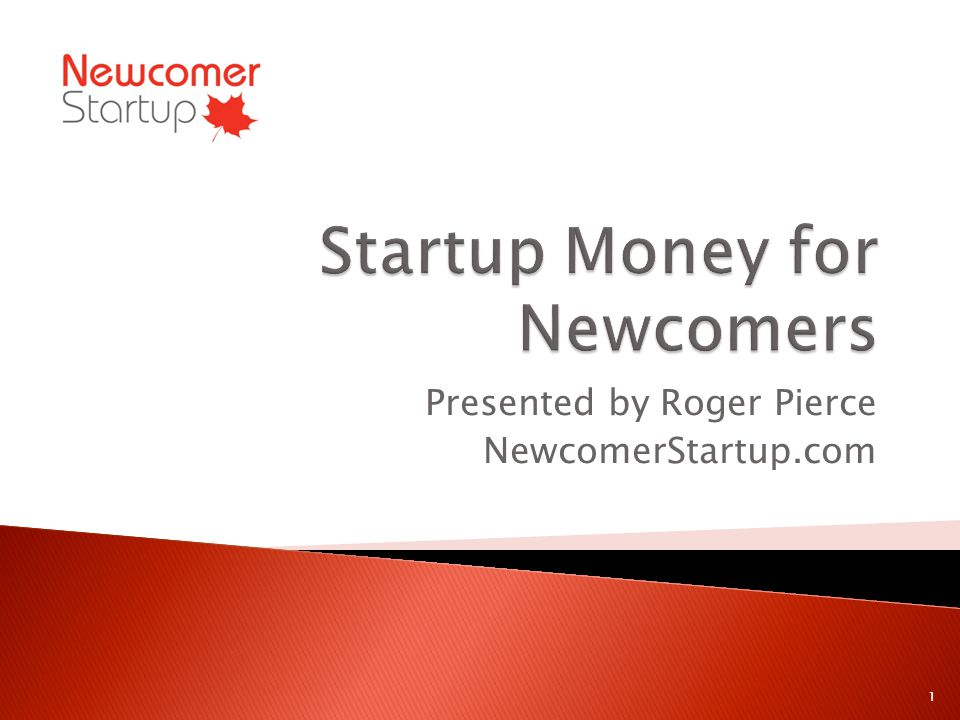 Presented by Roger Pierce NewcomerStartup.com 1