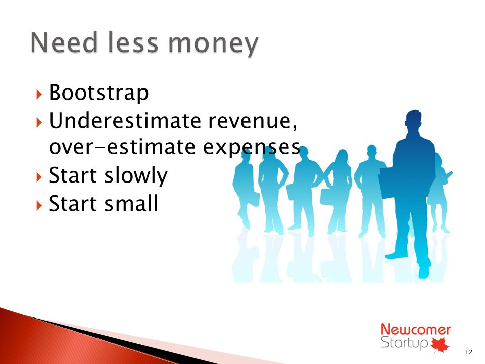 Bootstrap Underestimate revenue, over-estimate expenses Start slowly Start small 12