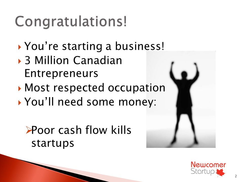Youre starting a business! 3 Million Canadian Entrepreneurs Most respected occupation Youll need some money: Poor cash flow kills startups 2