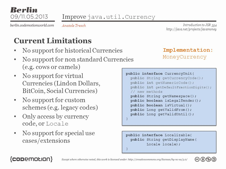 Improve java.util.Currency Anatole Tresch Introduction to JSR 354 http://java.net/projects/javamoney Current Limitations No support for historical Currencies No support for non standard Currencies (e.g.