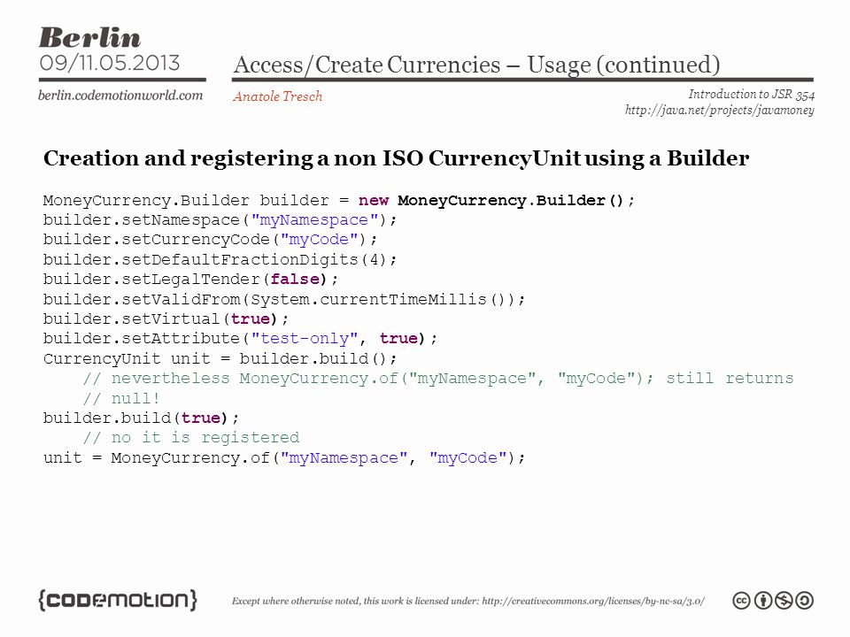 Access/Create Currencies – Usage (continued) Anatole Tresch Introduction to JSR 354 http://java.net/projects/javamoney Creation and registering a non ISO CurrencyUnit using a Builder MoneyCurrency.Builder builder = new MoneyCurrency.Builder(); builder.setNamespace( myNamespace ); builder.setCurrencyCode( myCode ); builder.setDefaultFractionDigits(4); builder.setLegalTender(false); builder.setValidFrom(System.currentTimeMillis()); builder.setVirtual(true); builder.setAttribute( test-only , true); CurrencyUnit unit = builder.build(); // nevertheless MoneyCurrency.of( myNamespace , myCode ); still returns // null.