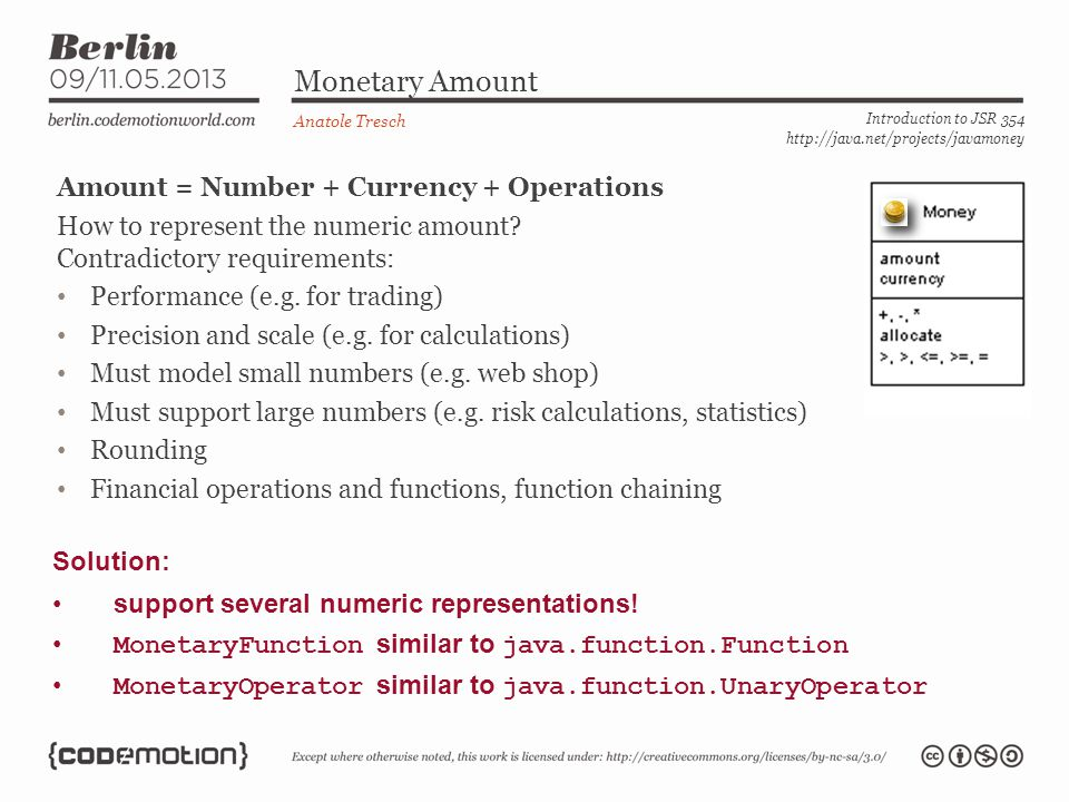Monetary Amount Anatole Tresch Introduction to JSR 354 http://java.net/projects/javamoney Amount = Number + Currency + Operations How to represent the numeric amount.