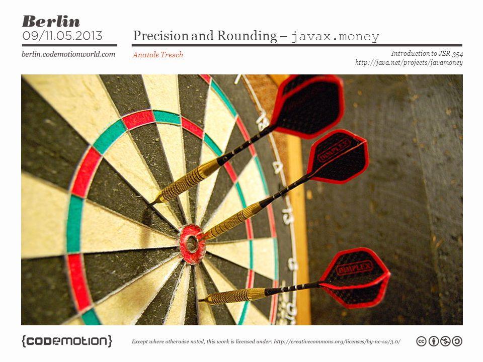 Precision and Rounding – javax.money Anatole Tresch Introduction to JSR 354 http://java.net/projects/javamoney