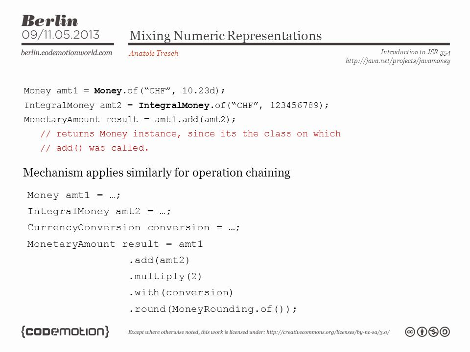Mixing Numeric Representations Anatole Tresch Introduction to JSR 354 http://java.net/projects/javamoney Mechanism applies similarly for operation chaining Money amt1 = Money.of(CHF, 10.23d); IntegralMoney amt2 = IntegralMoney.of(CHF, 123456789); MonetaryAmount result = amt1.add(amt2); // returns Money instance, since its the class on which // add() was called.