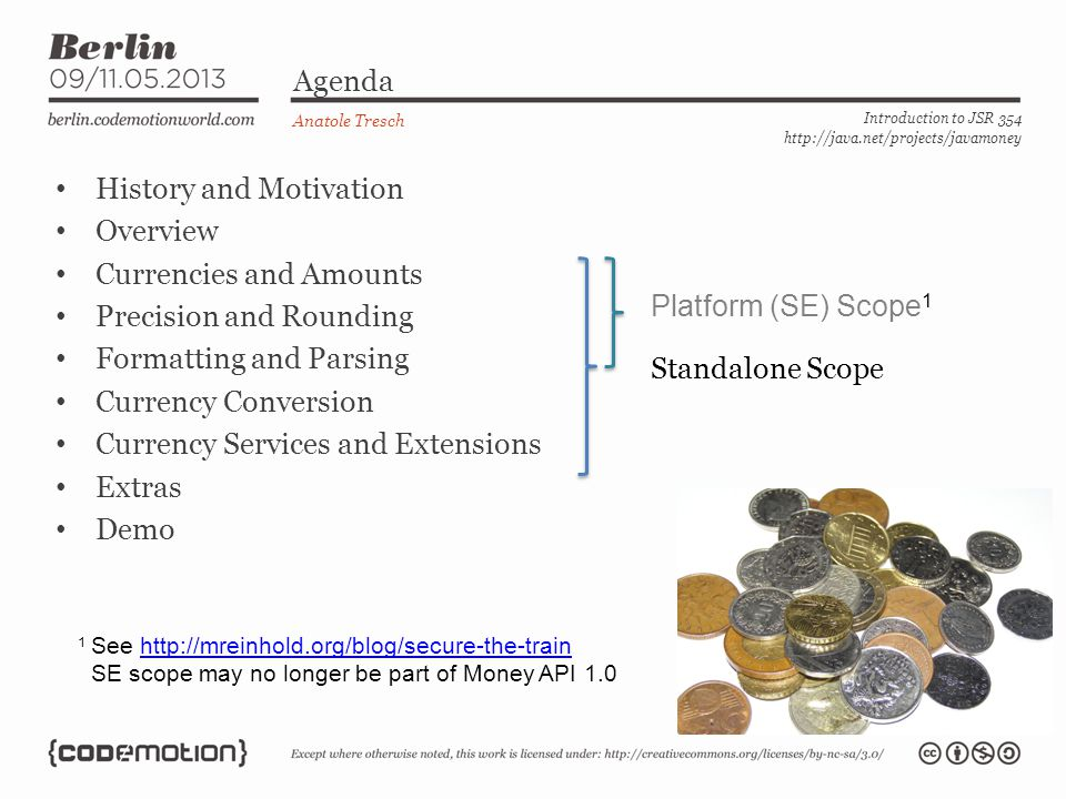 Access/Create Currencies - Usage Anatole Tresch Introduction to JSR 354 http://java.net/projects/javamoney Accessing of an ISO Currency (backed up by JDK Currency) MoneyCurrency currency1 = MoneyCurrency.of( USD ); Accessing a non ISO Currency : CurrencyUnit currency2 = MoneyCurrency.of( myNamespace , myCode );