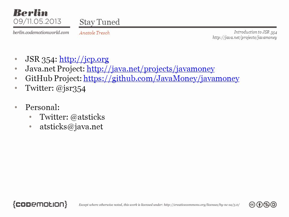 Stay Tuned Anatole Tresch Introduction to JSR 354 http://java.net/projects/javamoney JSR 354: http://jcp.orghttp://jcp.org Java.net Project: http://java.net/projects/javamoneyhttp://java.net/projects/javamoney GitHub Project: https://github.com/JavaMoney/javamoneyhttps://github.com/JavaMoney/javamoney Twitter: @jsr354 Personal: Twitter: @atsticks atsticks@java.net