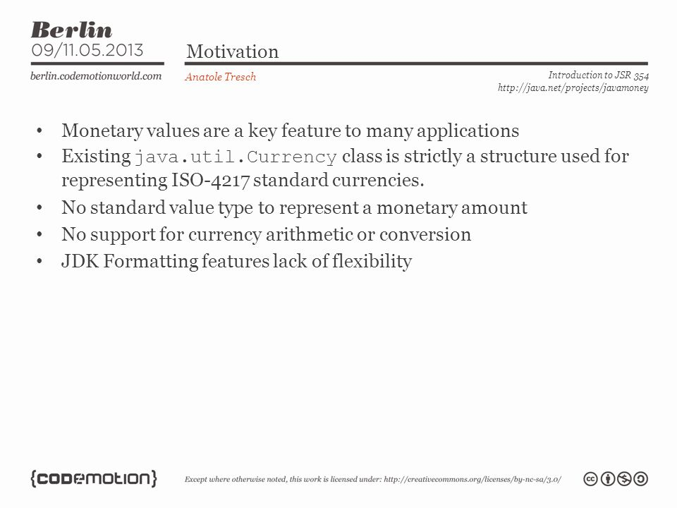 Monetary Amount (continued) Anatole Tresch Introduction to JSR 354 http://java.net/projects/javamoney public interface MonetaryAmount{ public CurrencyUnit getCurrency(); public Class getNumberType(); public T asType(Class ); public int intValue(); public int intValueExact(); public long longValue(); public long longValueExact(); […] public MonetaryAmount abs(); public MonetaryAmount min(…); public MonetaryAmount max(…); public MonetaryAmount add(…); public MonetaryAmount substract(…); public MonetaryAmount divide(…); public MonetaryAmount[] divideAndRemainder(…); public MonetaryAmount divideToIntegralValue(…); public MonetaryAmount remainder(…); public MonetaryAmount multiply(…); public MonetaryAmount withAmount(Number amount); […] public int getScale(); public int getPrecision(); […] public boolean isPositive(); public boolean isPositiveOrZero(); public boolean isNegative(); public boolean isNegativeOrZero(); public boolean isLessThan(…); public boolean isLessThanOrEqualTo(…); […] public MonetaryAmount with(MonetaryOperator op); } Algorithmic Operations… Data Representation and Comparison.