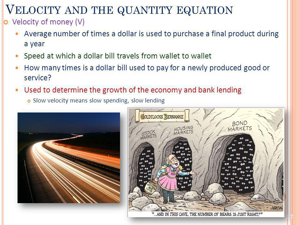 V ELOCITY AND THE QUANTITY EQUATION Velocity of money (V) Average number of times a dollar is used to purchase a final product during a year Speed at