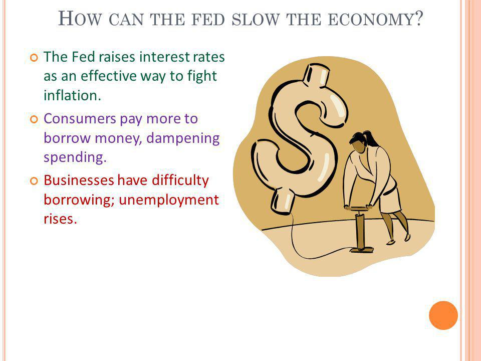 H OW CAN THE FED SLOW THE ECONOMY ? The Fed raises interest rates as an effective way to fight inflation. Consumers pay more to borrow money, dampenin