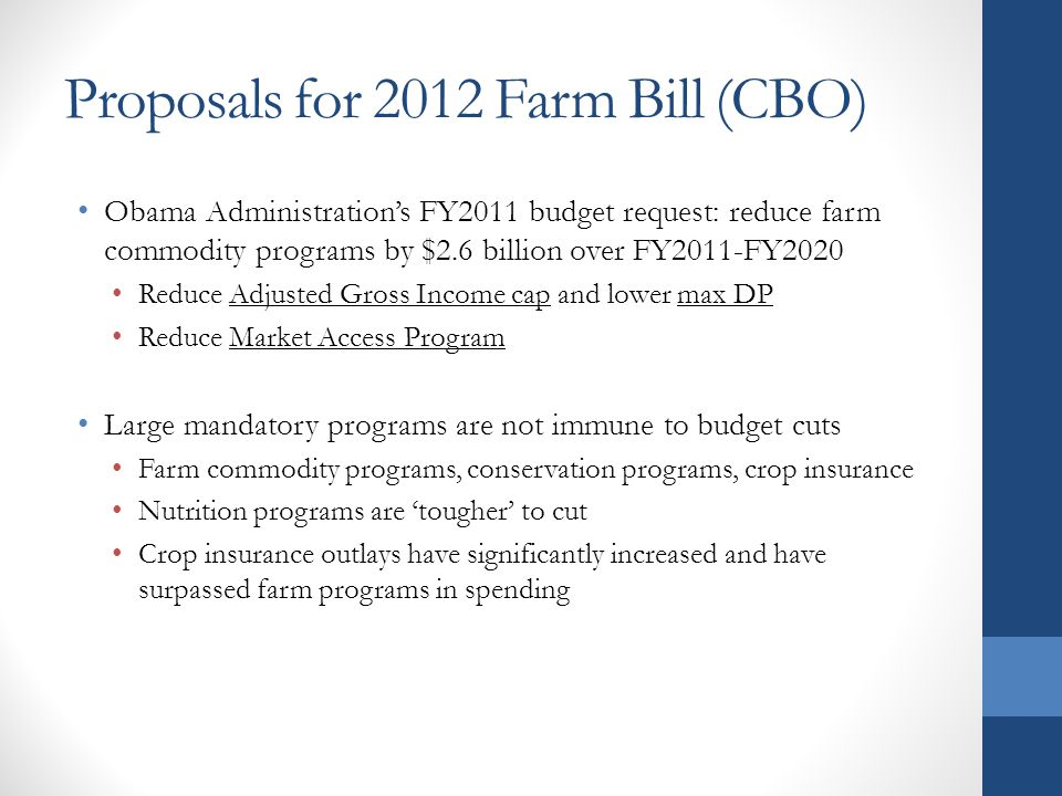Proposals for 2012 Farm Bill (CBO) Obama Administrations FY2011 budget request: reduce farm commodity programs by $2.6 billion over FY2011-FY2020 Reduce Adjusted Gross Income cap and lower max DP Reduce Market Access Program Large mandatory programs are not immune to budget cuts Farm commodity programs, conservation programs, crop insurance Nutrition programs are tougher to cut Crop insurance outlays have significantly increased and have surpassed farm programs in spending