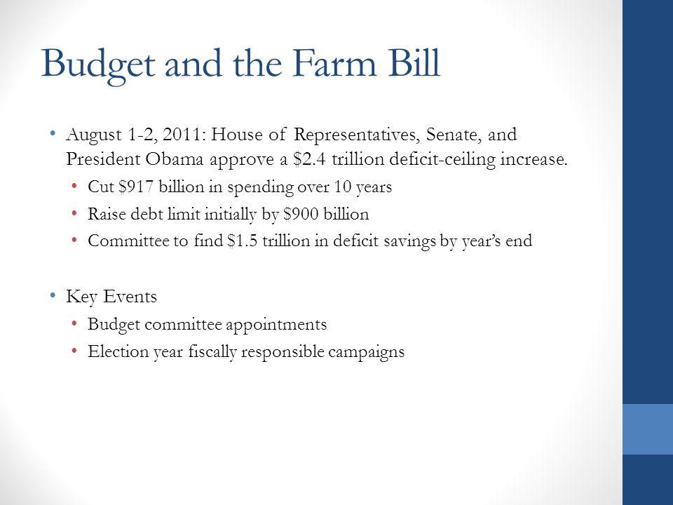 Budget and the Farm Bill August 1-2, 2011: House of Representatives, Senate, and President Obama approve a $2.4 trillion deficit-ceiling increase.