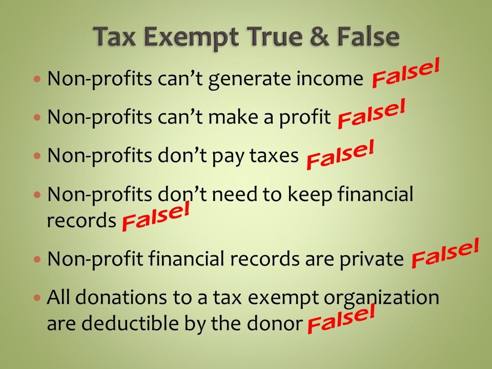 Non-profits cant generate income Non-profits cant make a profit Non-profits dont pay taxes Non-profits dont need to keep financial records Non-profit financial records are private All donations to a tax exempt organization are deductible by the donor