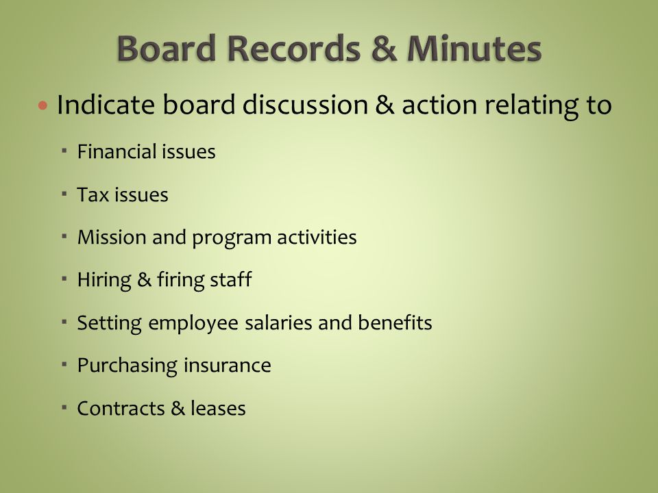 Indicate board discussion & action relating to Financial issues Tax issues Mission and program activities Hiring & firing staff Setting employee salaries and benefits Purchasing insurance Contracts & leases