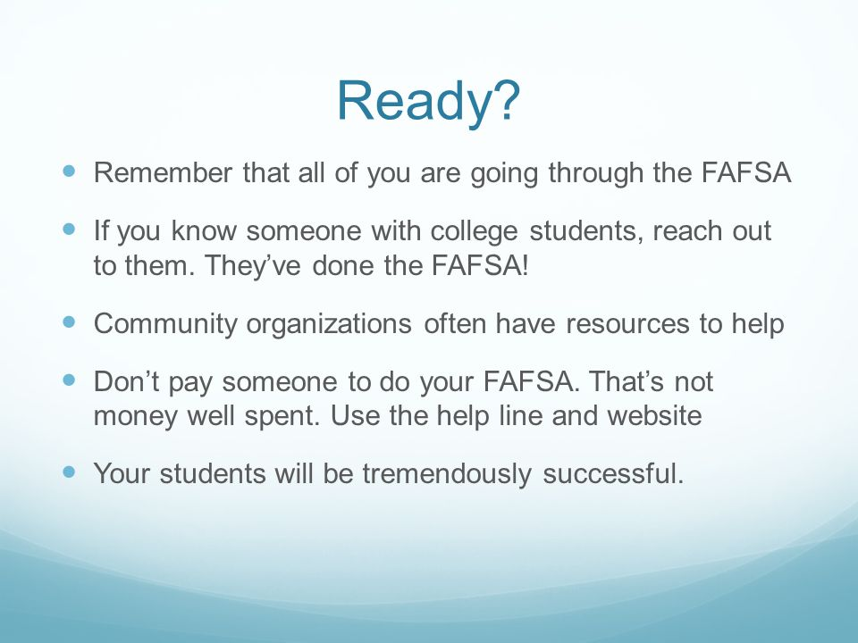 Ready? Remember that all of you are going through the FAFSA If you know someone with college students, reach out to them. Theyve done the FAFSA! Commu
