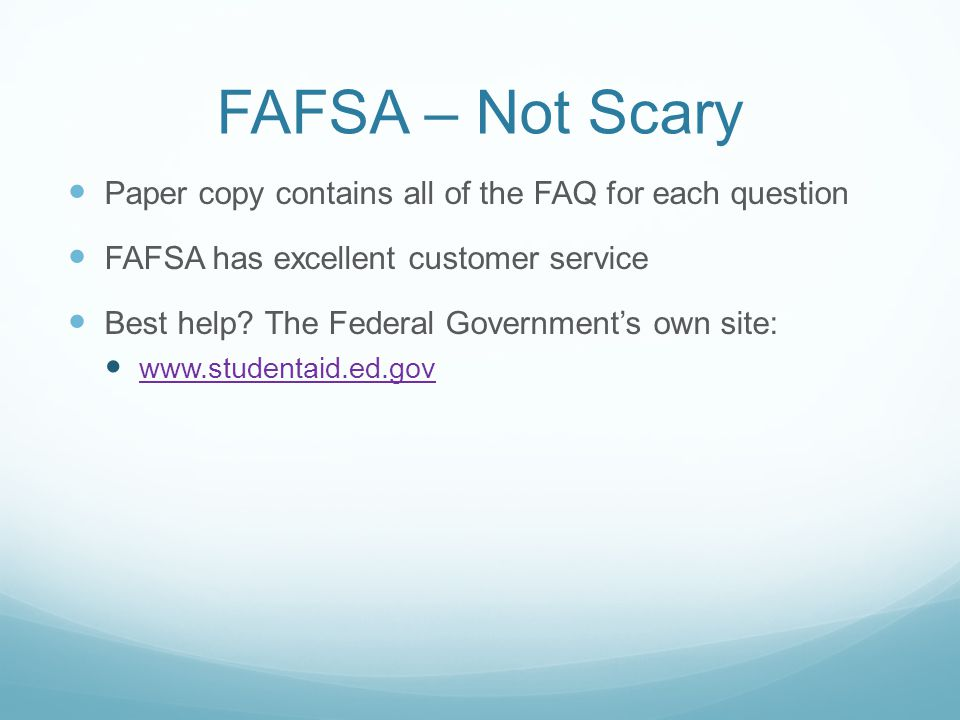 FAFSA – Not Scary Paper copy contains all of the FAQ for each question FAFSA has excellent customer service Best help.