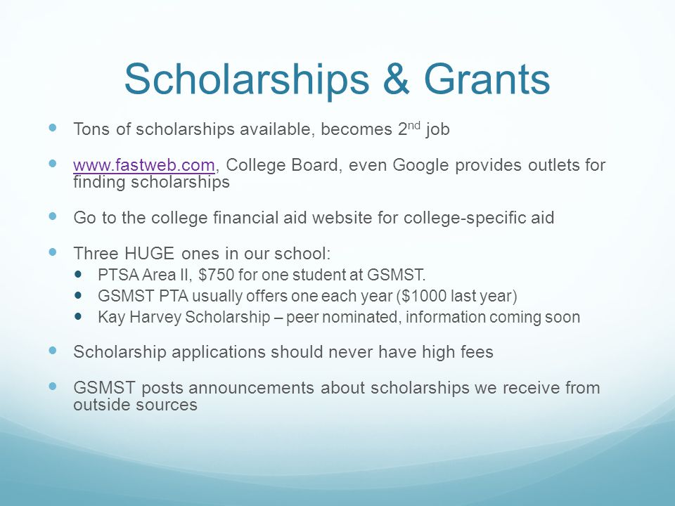 Scholarships & Grants Tons of scholarships available, becomes 2 nd job www.fastweb.com, College Board, even Google provides outlets for finding scholarships www.fastweb.com Go to the college financial aid website for college-specific aid Three HUGE ones in our school: PTSA Area II, $750 for one student at GSMST.