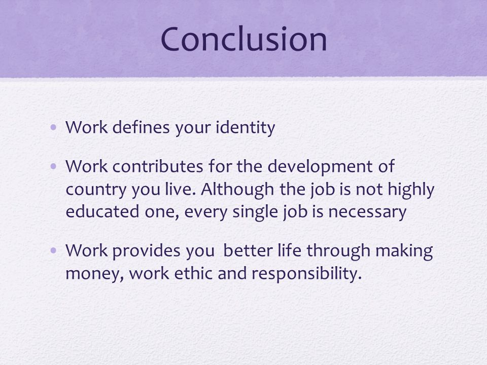Conclusion Work defines your identity Work contributes for the development of country you live.