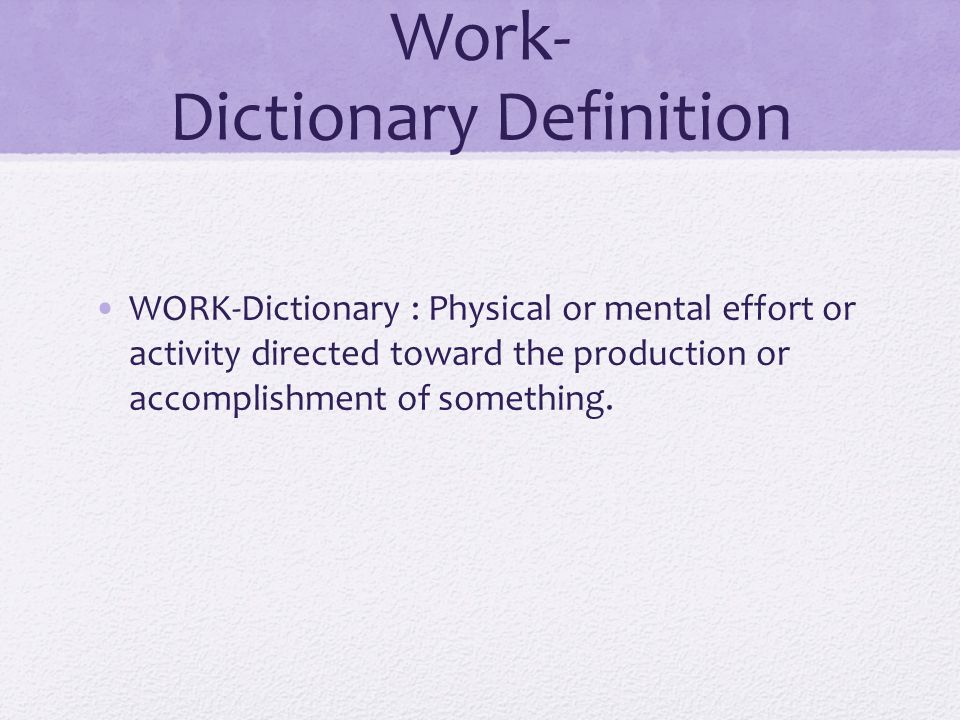 Work- Dictionary Definition WORK-Dictionary : Physical or mental effort or activity directed toward the production or accomplishment of something.