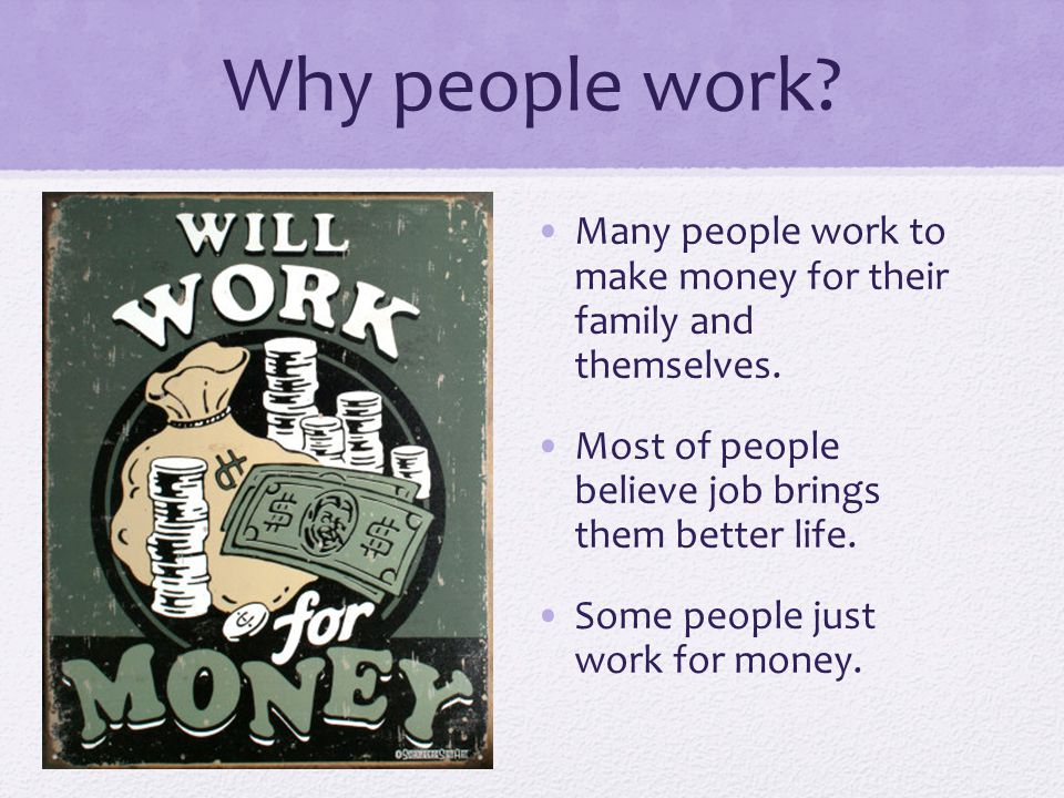 Why people work. Many people work to make money for their family and themselves.