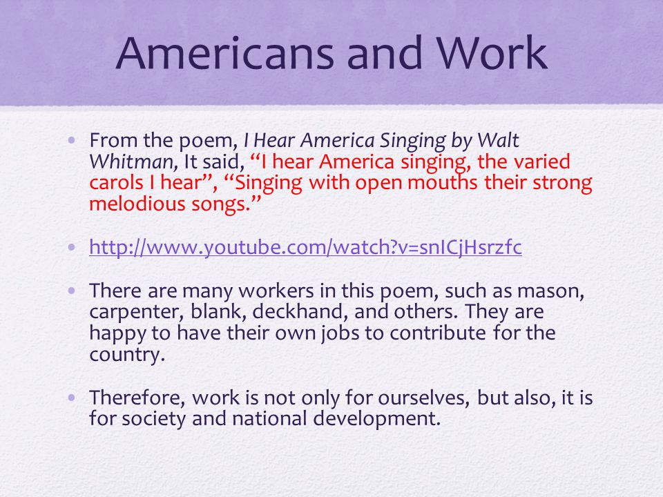 Americans and Work From the poem, I Hear America Singing by Walt Whitman, It said, I hear America singing, the varied carols I hear, Singing with open mouths their strong melodious songs.