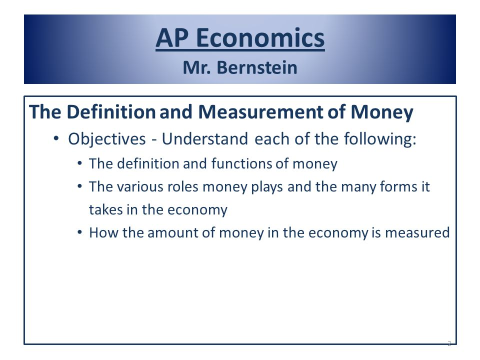 AP Economics Mr. Bernstein The Definition and Measurement of Money Objectives - Understand each of the following: The definition and functions of mone
