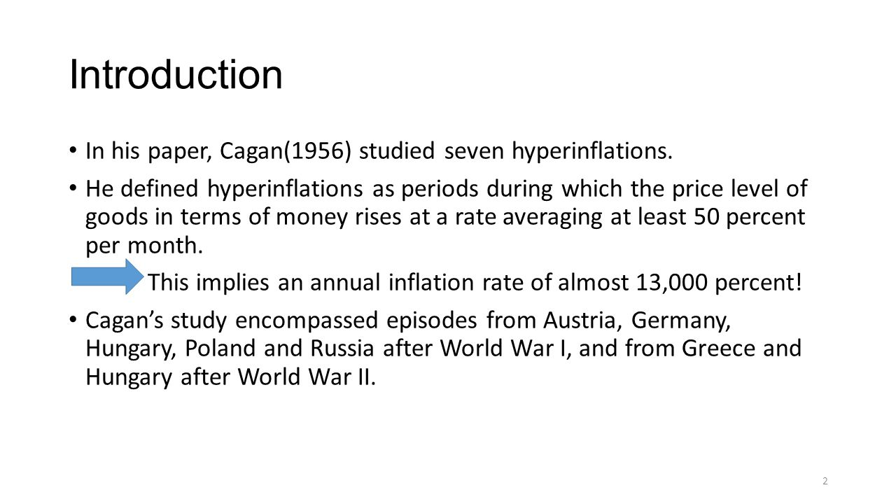 Introduction In his paper, Cagan(1956) studied seven hyperinflations. He defined hyperinflations as periods during which the price level of goods in t
