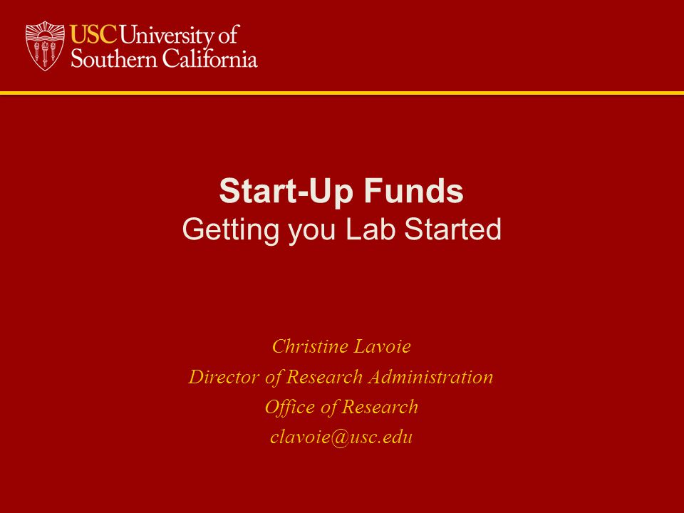 Start-Up Funds Getting you Lab Started Christine Lavoie Director of Research Administration Office of Research clavoie@usc.edu