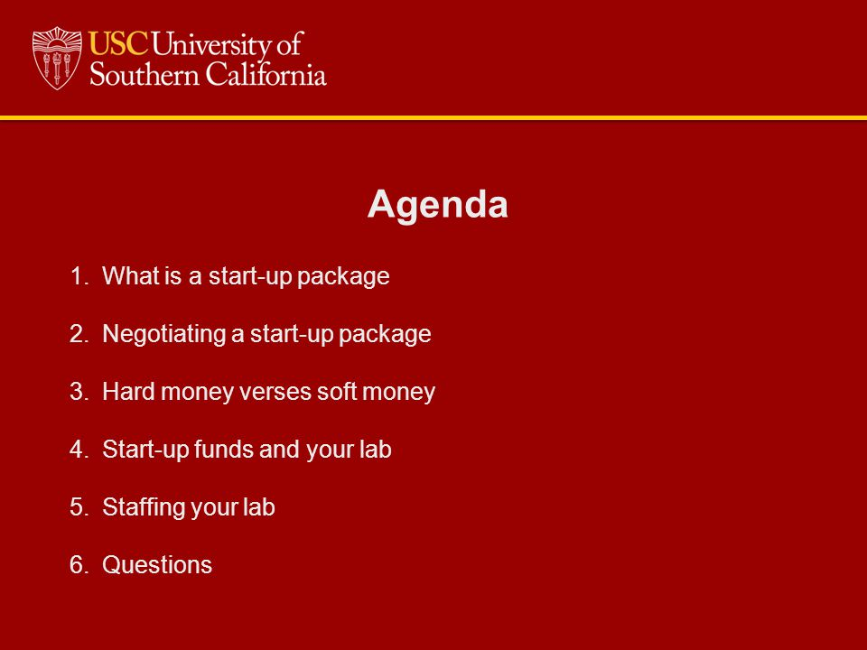 Agenda 1.What is a start-up package 2.Negotiating a start-up package 3.Hard money verses soft money 4.Start-up funds and your lab 5.Staffing your lab 6.Questions
