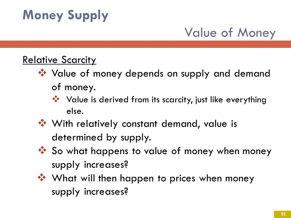 Money Supply Value of Money Relative Scarcity Value of money depends on supply and demand of money. Value is derived from its scarcity, just like ever