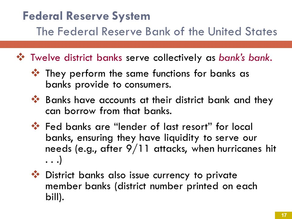 Federal Reserve System The Federal Reserve Bank of the United States Twelve district banks serve collectively as banks bank.