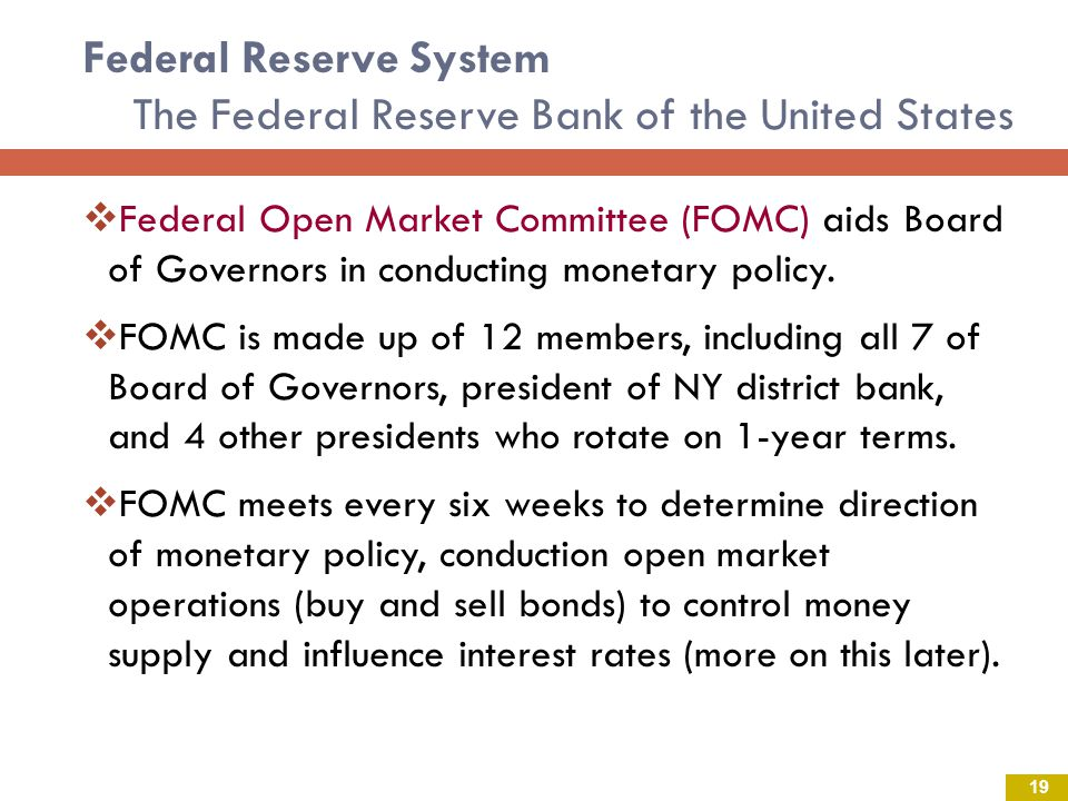 Federal Reserve System The Federal Reserve Bank of the United States Federal Open Market Committee (FOMC) aids Board of Governors in conducting monetary policy.