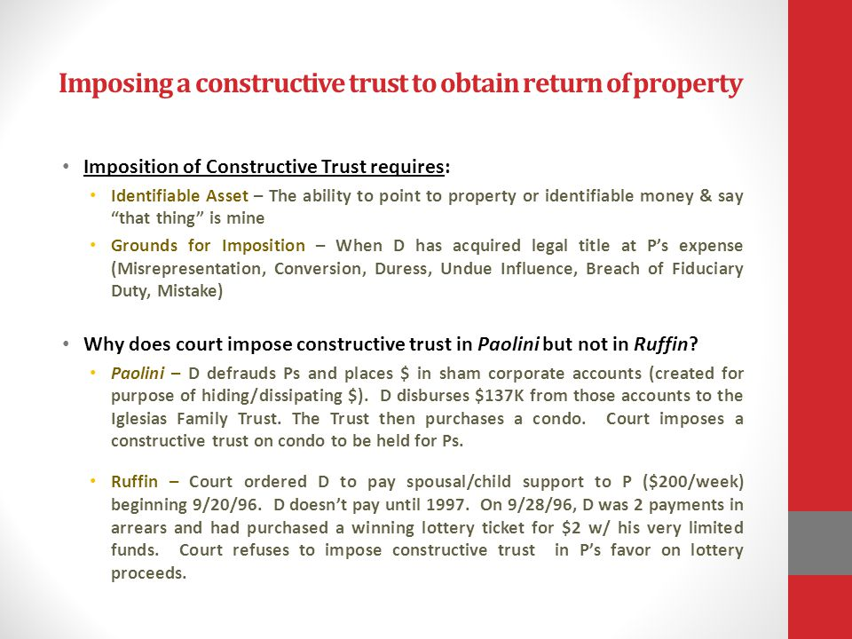 Imposing a constructive trust to obtain return of property Imposition of Constructive Trust requires: Identifiable Asset – The ability to point to pro