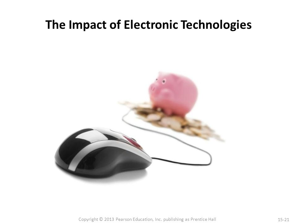 15-21 Copyright © 2013 Pearson Education, Inc. publishing as Prentice Hall The Impact of Electronic Technologies