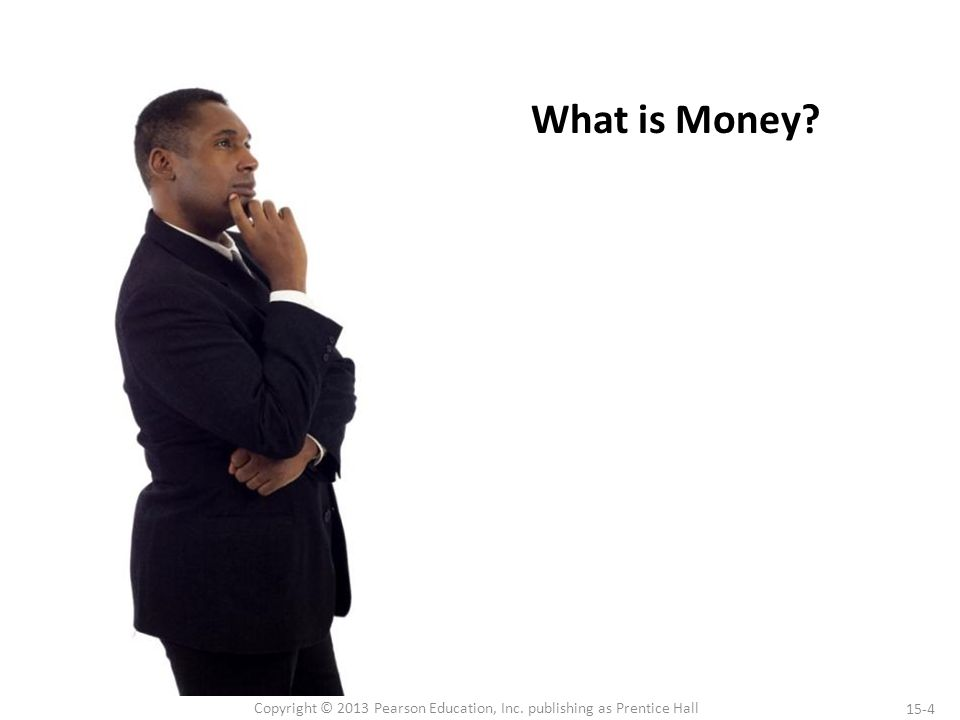 15-4 Copyright © 2013 Pearson Education, Inc. publishing as Prentice Hall What is Money?